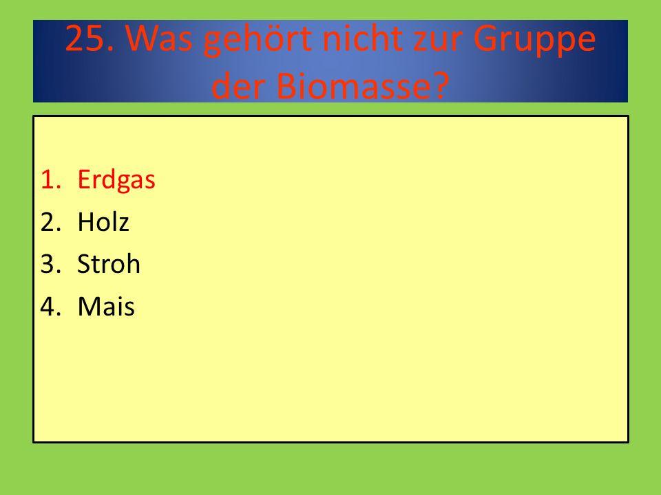 25. Was gehört nicht zur Gruppe der Biomasse 1.Erdgas 2.Holz 3.Stroh 4.Mais