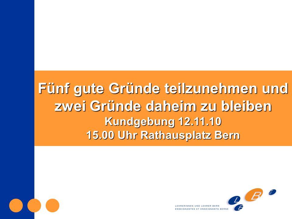 Fünf gute Gründe teilzunehmen und zwei Gründe daheim zu bleiben Kundgebung 12.11.10 15.00 Uhr Rathausplatz Bern
