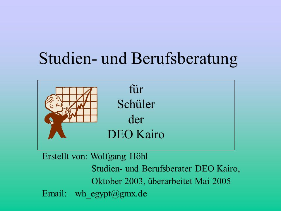 Studien- und Berufsberatung für Schüler der DEO Kairo Erstellt von: Wolfgang Höhl Studien- und Berufsberater DEO Kairo, Oktober 2003, überarbeitet Mai