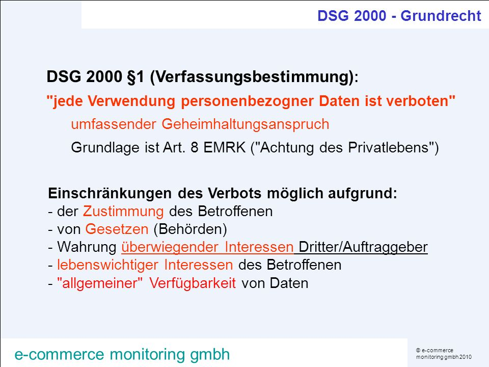 © e-commerce monitoring gmbh 2010 e-commerce monitoring gmbh DSG 2000 - Grundrecht Einschränkungen des Verbots möglich aufgrund: - der Zustimmung des