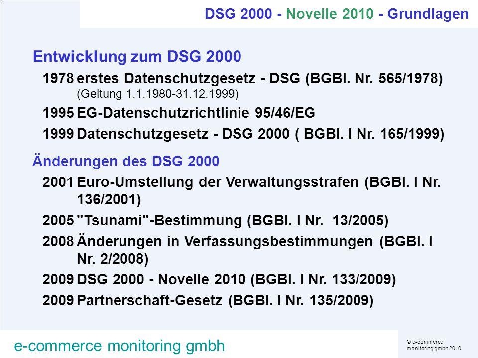 © e-commerce monitoring gmbh 2010 e-commerce monitoring gmbh Grundlage einer rechtmäßigen Datenverwendung Dreistufiges Konzept Es muss eine Rechtsgrundlage für die Datenanwendung geben und die Datenverwendung entspricht dem Grundsatz von Treu und Glauben (§6, §7 Abs.1) Es muss eine Rechtsgrundlage für die Verwendung der konkreten Daten eines Betroffenen geben (§§7ff) Die Datenanwendung muss den Registrierungserfordernissen entsprechen (§§16ff) DSG 2000 - Grundlagen