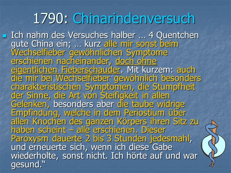 1790: Chinarindenversuch Ich nahm des Versuches halber … 4 Quentchen gute China ein; … kurz alle mir sonst beim Wechselfieber gewöhnlichen Symptome erschienen nacheinander, doch ohne eigentlichen Fieberschauder.