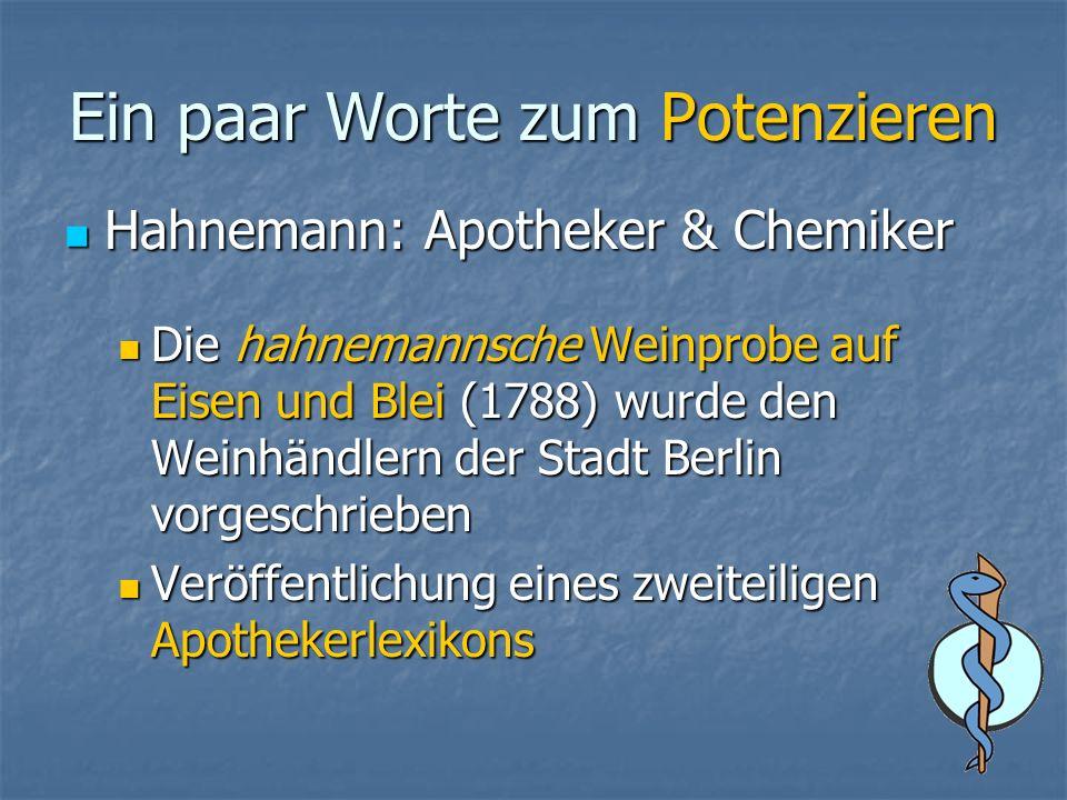 Ein paar Worte zum Potenzieren Hahnemann: Apotheker & Chemiker Hahnemann: Apotheker & Chemiker Die hahnemannsche Weinprobe auf Eisen und Blei (1788) wurde den Weinhändlern der Stadt Berlin vorgeschrieben Die hahnemannsche Weinprobe auf Eisen und Blei (1788) wurde den Weinhändlern der Stadt Berlin vorgeschrieben Veröffentlichung eines zweiteiligen Apothekerlexikons Veröffentlichung eines zweiteiligen Apothekerlexikons