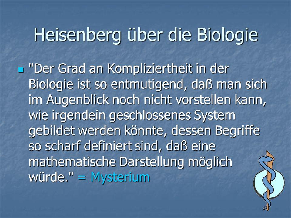 Heisenberg über die Biologie Der Grad an Kompliziertheit in der Biologie ist so entmutigend, daß man sich im Augenblick noch nicht vorstellen kann, wie irgendein geschlossenes System gebildet werden könnte, dessen Begriffe so scharf definiert sind, daß eine mathematische Darstellung möglich würde. = Mysterium Der Grad an Kompliziertheit in der Biologie ist so entmutigend, daß man sich im Augenblick noch nicht vorstellen kann, wie irgendein geschlossenes System gebildet werden könnte, dessen Begriffe so scharf definiert sind, daß eine mathematische Darstellung möglich würde. = Mysterium