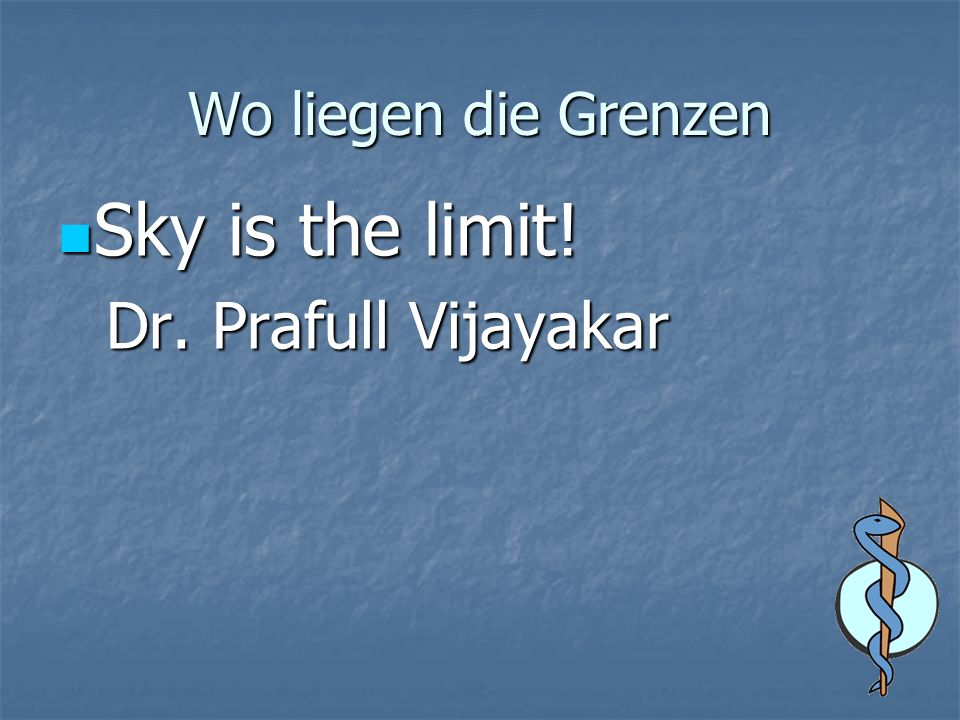 Wo liegen die Grenzen Sky is the limit! Sky is the limit! Dr. Prafull Vijayakar