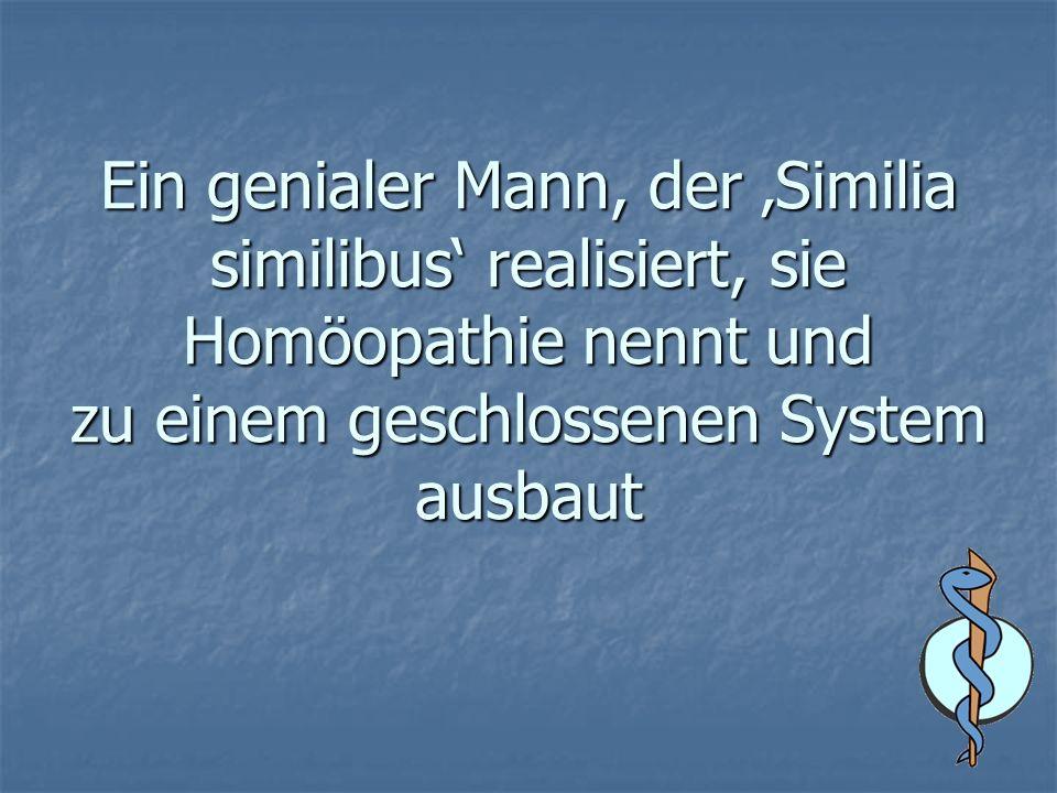 Ein genialer Mann, der Similia similibus realisiert, sie Homöopathie nennt und zu einem geschlossenen System ausbaut