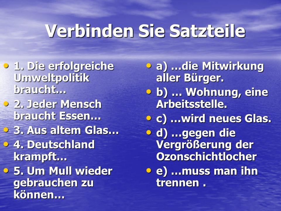 Verbinden Sie Satzteile 1. Die erfolgreiche Umweltpolitik braucht… 2. Jeder Mensch braucht Essen… 3. Aus altem Glas… 4. Deutschland krampft… 5. Um Mul