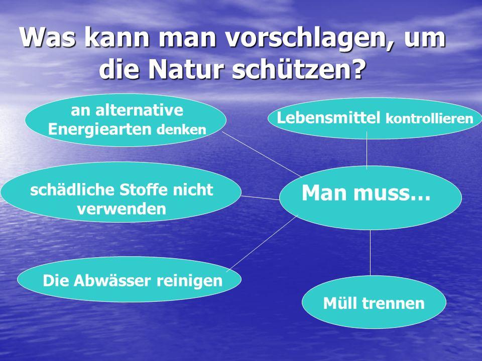 Was kann man vorschlagen, um die Natur schützen? Man muss… an alternative Energiearten denken Lebensmittel kontrollieren Die Abwässer reinigen Müll tr