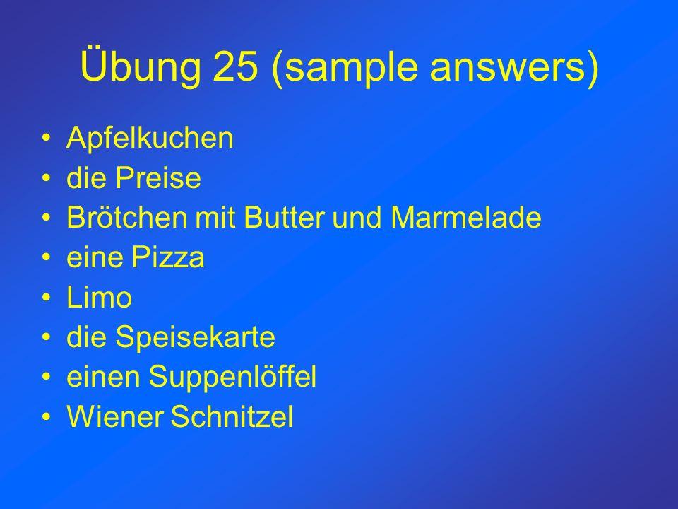 Übung 25 (sample answers) Apfelkuchen die Preise Brötchen mit Butter und Marmelade eine Pizza Limo die Speisekarte einen Suppenlöffel Wiener Schnitzel
