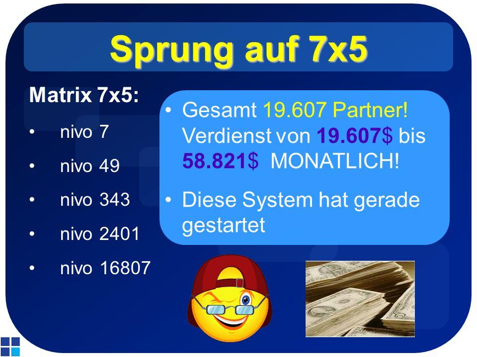 Sprung auf 7x5 Matrix 7x5: nivo 7 nivo 49 nivo 343 nivo 2401 nivo 16807 Gesamt 19.607 Partner! Verdienst von 19.607$ bis 58.821$ MONATLICH! Diese Syst