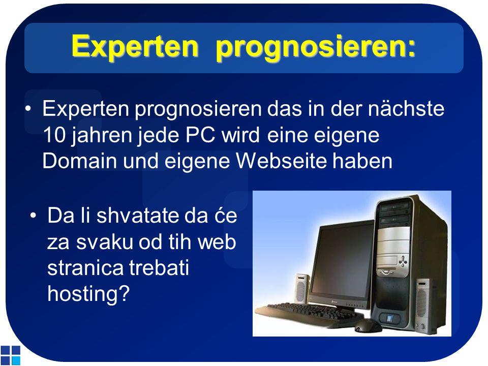 Experten prognosieren: Experten prognosieren das in der nächste 10 jahren jede PC wird eine eigene Domain und eigene Webseite haben Da li shvatate da će za svaku od tih web stranica trebati hosting