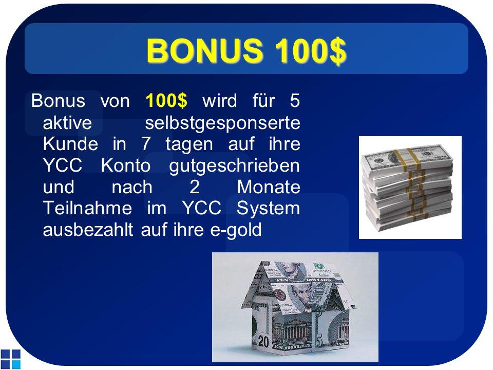 BONUS 100$ Bonus von 100$ wird für 5 aktive selbstgesponserte Kunde in 7 tagen auf ihre YCC Konto gutgeschrieben und nach 2 Monate Teilnahme im YCC System ausbezahlt auf ihre e-gold