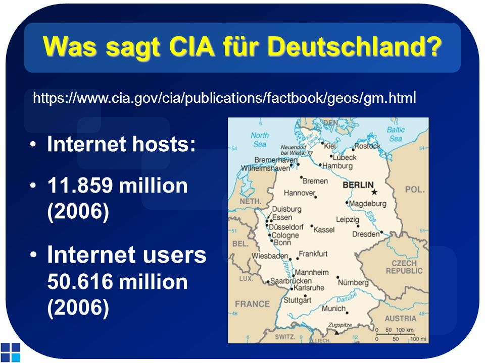 Was sagt CIA für Deutschland? Internet hosts: 11.859 million (2006) Internet users 50.616 million (2006) https://www.cia.gov/cia/publications/factbook