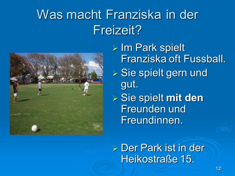 12 Was macht Franziska in der Freizeit. Im Park spielt Franziska oft Fussball.