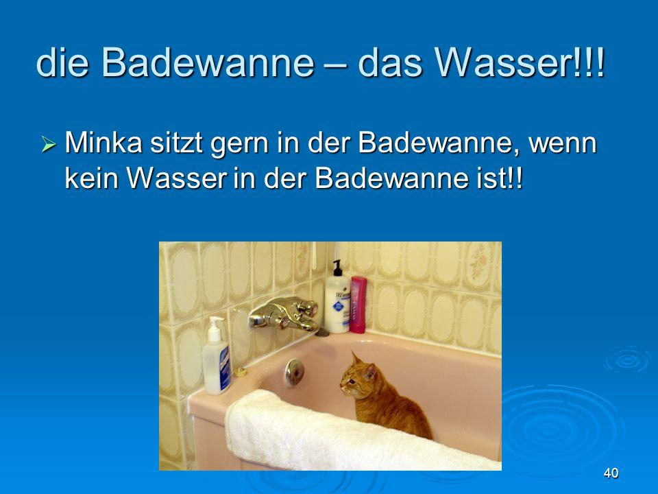 die Badewanne – das Wasser!!.
