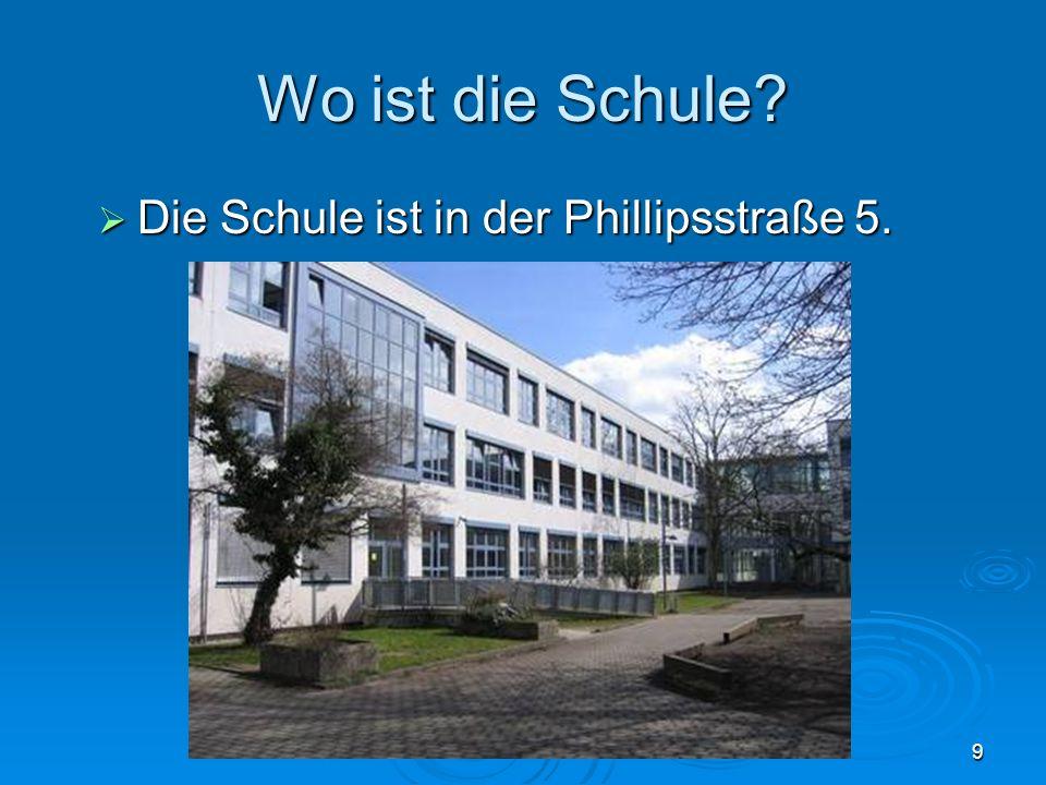 9 Wo ist die Schule. Die Schule ist in der Phillipsstraße 5.