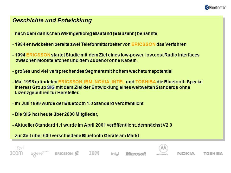 Einleitung - Bluetooth ist ein rechtlich geschützter Begriff - Kurzstreckenfunkbetriebene Netzwerk-Technologie - für Sprach- und Datenübertragung - Aufbau kleiner und flexibler ad-hoc- Funknetze - Preiswerte Technik ( 5 pro BT-Modul ) - Kleine Technik, auf einem Chip zur Integration auf Kleinstgeräten - Geringer Strombedarf - Stabile und leistungsfähige Verbindungen - sehr universell einsetzbar - einheitliche Schnittstelle und offene Spezifikation - Die Bluetooth-Technologie ist Betriebssystemtunabhängig.