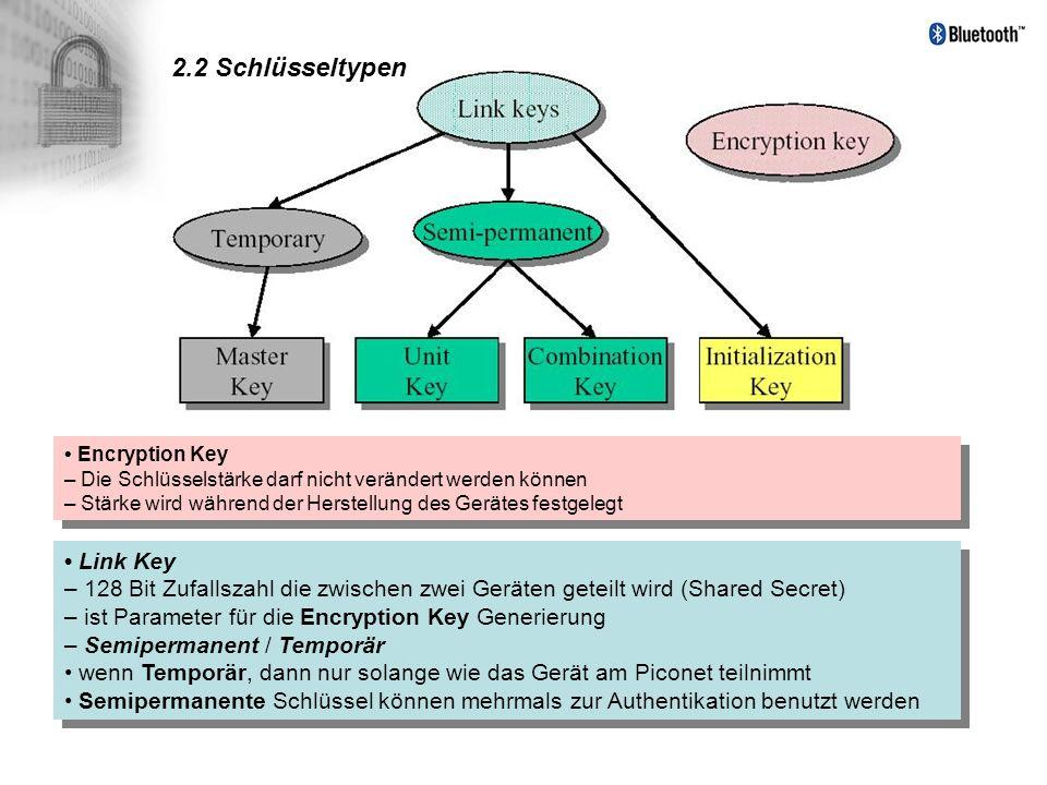 2.2 Schlüsseltypen Link Key – 128 Bit Zufallszahl die zwischen zwei Geräten geteilt wird (Shared Secret) – ist Parameter für die Encryption Key Generi