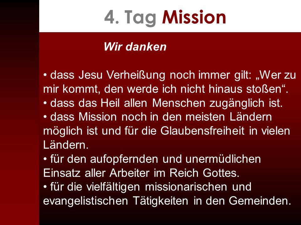 4. Tag Mission Wir danken dass Jesu Verheißung noch immer gilt: Wer zu mir kommt, den werde ich nicht hinaus stoßen. dass das Heil allen Menschen zugä