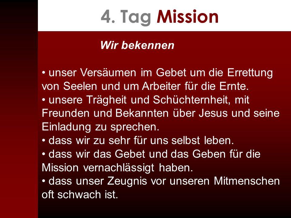 4. Tag Mission Wir bekennen unser Versäumen im Gebet um die Errettung von Seelen und um Arbeiter für die Ernte. unsere Trägheit und Schüchternheit, mi