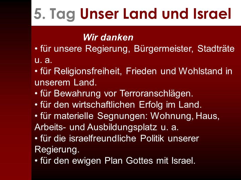 5. Tag Unser Land und Israel Wir danken für unsere Regierung, Bürgermeister, Stadträte u. a. für Religionsfreiheit, Frieden und Wohlstand in unserem L