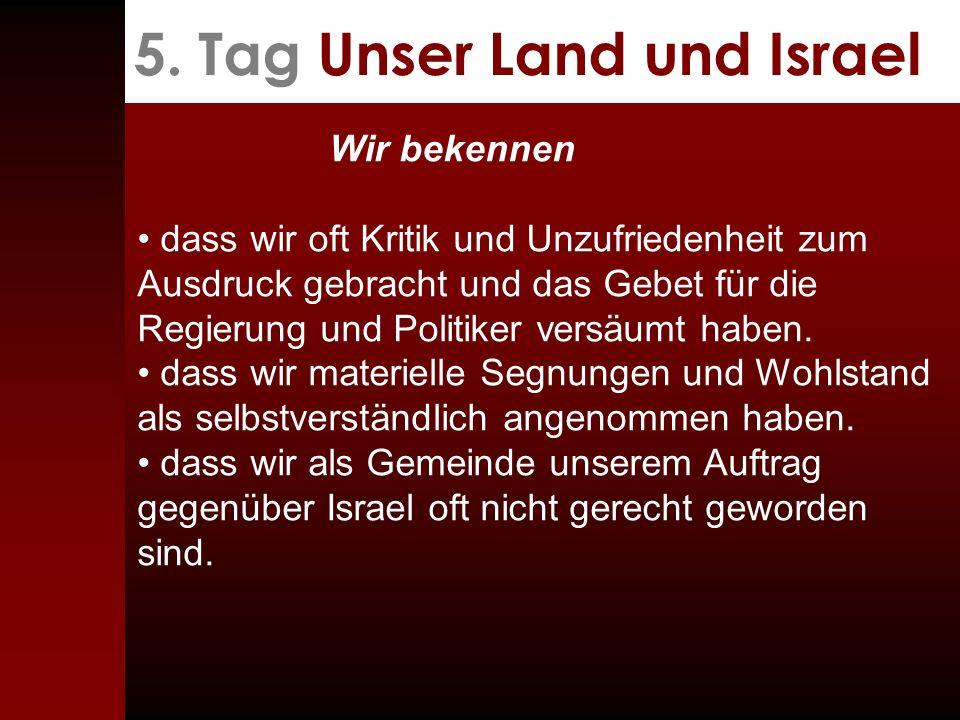 5. Tag Unser Land und Israel Wir bekennen dass wir oft Kritik und Unzufriedenheit zum Ausdruck gebracht und das Gebet für die Regierung und Politiker