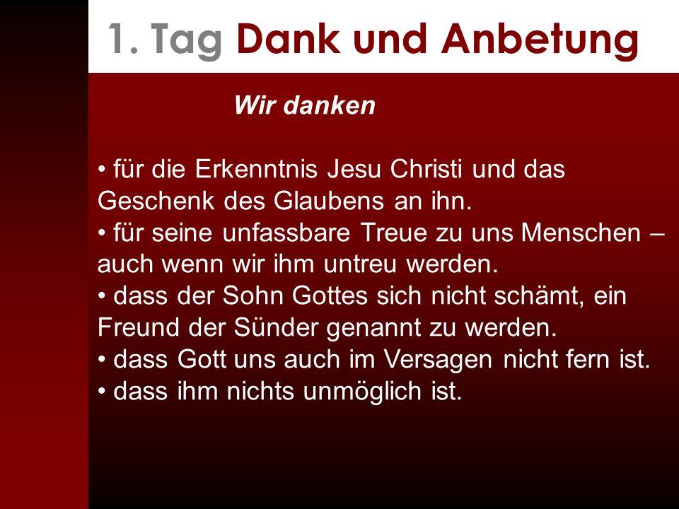 1. Tag Dank und Anbetung Wir danken für die Erkenntnis Jesu Christi und das Geschenk des Glaubens an ihn. für seine unfassbare Treue zu uns Menschen –