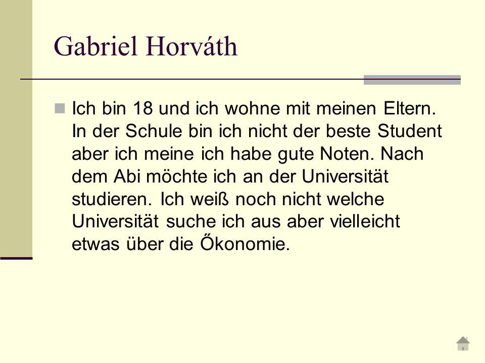 Gabriel Horváth Ich bin 18 und ich wohne mit meinen Eltern.