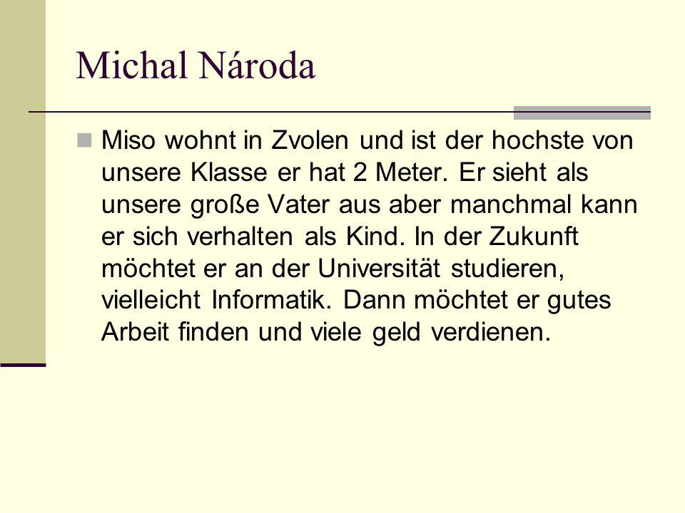 Michal Národa Miso wohnt in Zvolen und ist der hochste von unsere Klasse er hat 2 Meter.