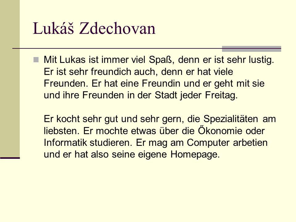 Lukáš Zdechovan Mit Lukas ist immer viel Spaß, denn er ist sehr lustig.