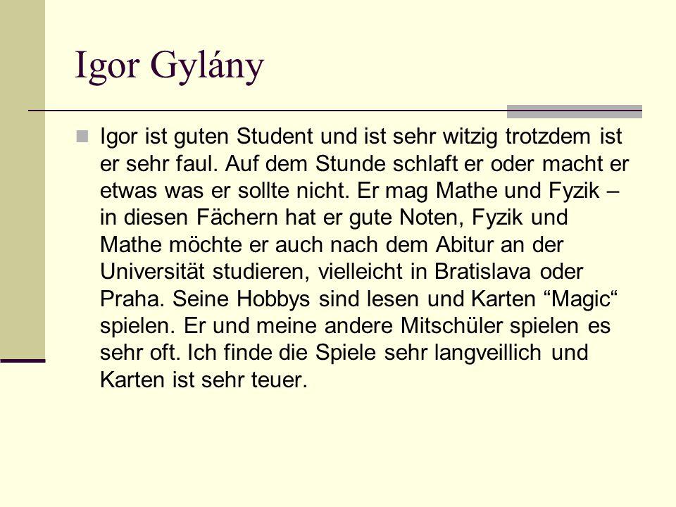 Igor Gylány Igor ist guten Student und ist sehr witzig trotzdem ist er sehr faul.