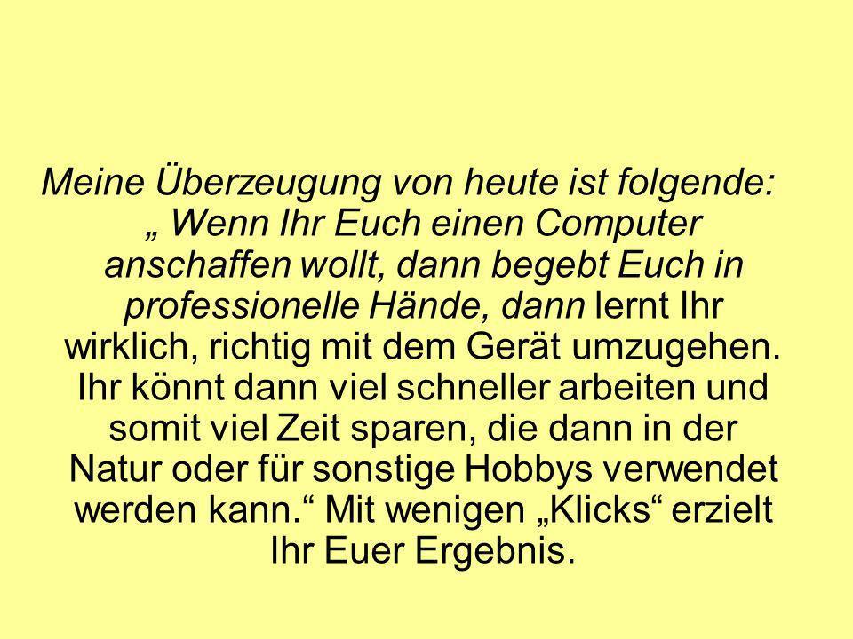 Meine Überzeugung von heute ist folgende: Wenn Ihr Euch einen Computer anschaffen wollt, dann begebt Euch in professionelle Hände, dann lernt Ihr wirklich, richtig mit dem Gerät umzugehen.