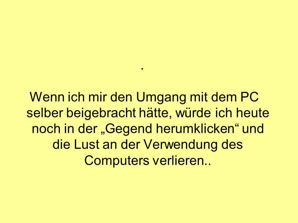 . Wenn ich mir den Umgang mit dem PC selber beigebracht hätte, würde ich heute noch in der Gegend herumklicken und die Lust an der Verwendung des Computers verlieren..