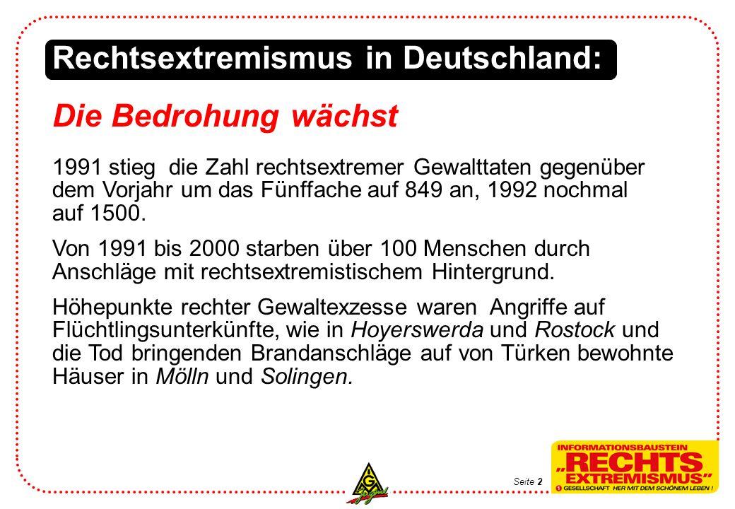 Seite 2 Rechtsextremismus in Deutschland: Die Bedrohung wächst 1991 stieg die Zahl rechtsextremer Gewalttaten gegenüber dem Vorjahr um das Fünffache auf 849 an, 1992 nochmal auf 1500.