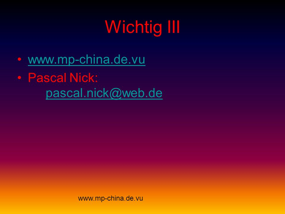 Wichtig III www.mp-china.de.vu Pascal Nick: pascal.nick@web.de pascal.nick@web.de www.mp-china.de.vu