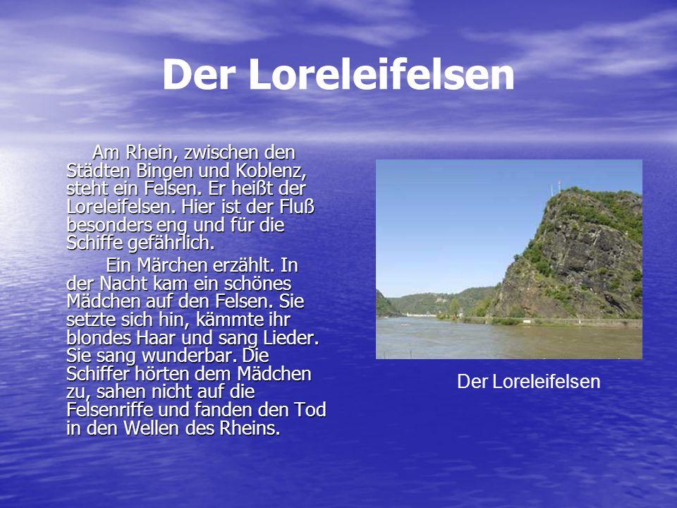 Der Loreleifelsen Am Rhein, zwischen den Städten Bingen und Koblenz, steht ein Felsen. Er heißt der Loreleifelsen. Hier ist der Fluß besonders eng und