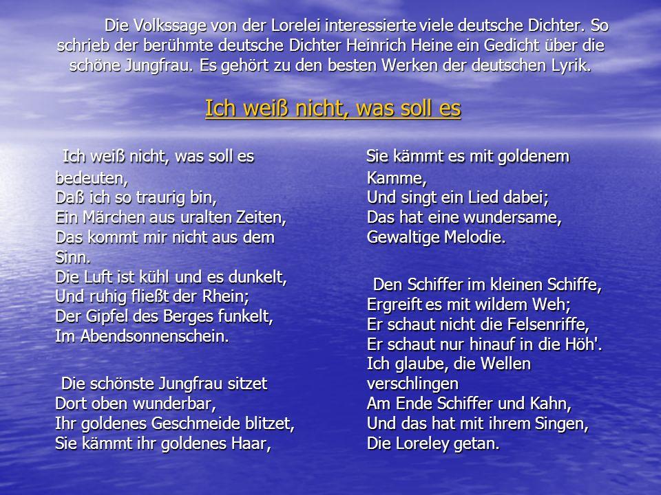 Die Volkssage von der Lorelei interessierte viele deutsche Dichter. So schrieb der berühmte deutsche Dichter Heinrich Heine ein Gedicht über die schön