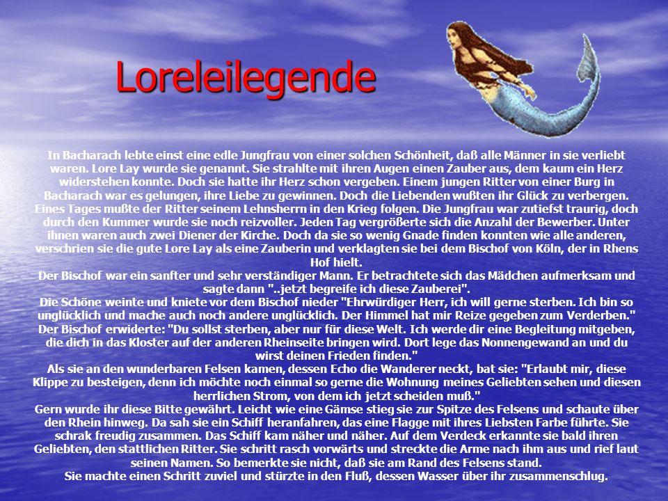Loreleilegende In Bacharach lebte einst eine edle Jungfrau von einer solchen Schönheit, daß alle Männer in sie verliebt waren. Lore Lay wurde sie gena