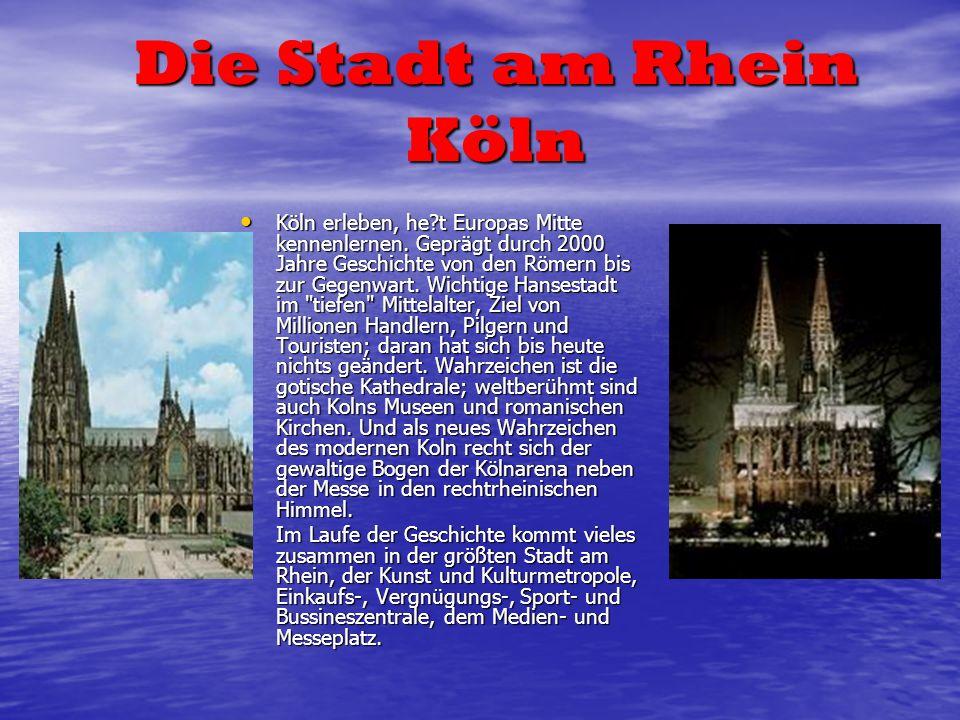Die Stadt am Rhein Köln Köln erleben, he?t Europas Mitte kennenlernen. Geprägt durch 2000 Jahre Geschichte von den Römern bis zur Gegenwart. Wichtige