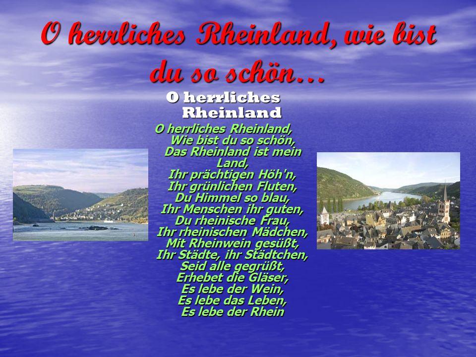 O herrliches Rheinland, wie bist du so schön… O herrliches Rheinland O herrliches Rheinland, Wie bist du so schön, Das Rheinland ist mein Land, Ihr pr