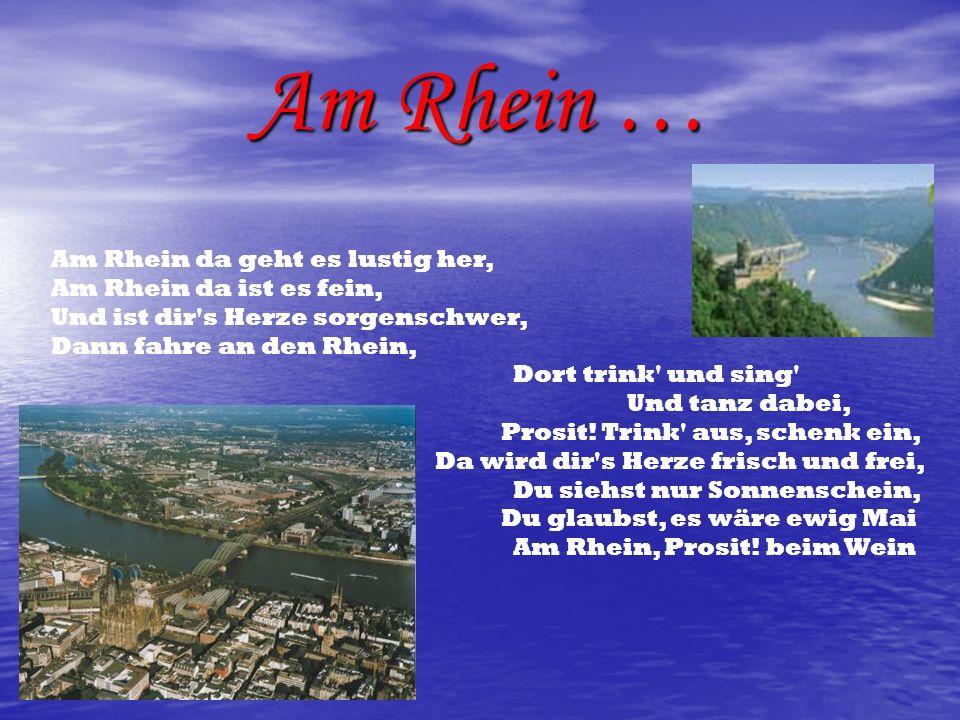 Am Rhein … Am Rhein da geht es lustig her, Am Rhein da ist es fein, Und ist dir's Herze sorgenschwer, Dann fahre an den Rhein, Dort trink' und sing' U