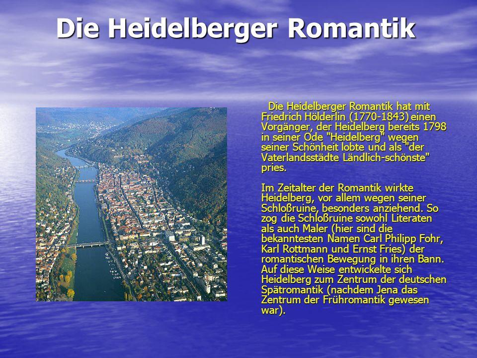 Die Heidelberger Romantik Die Heidelberger Romantik hat mit Friedrich Hölderlin (1770-1843) einen Vorgänger, der Heidelberg bereits 1798 in seiner Ode