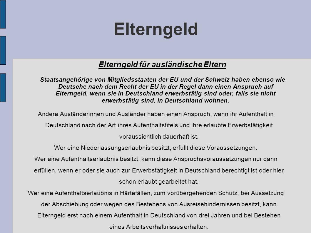 Elterngeld Elterngeld für ausländische Eltern Staatsangehörige von Mitgliedsstaaten der EU und der Schweiz haben ebenso wie Deutsche nach dem Recht der EU in der Regel dann einen Anspruch auf Elterngeld, wenn sie in Deutschland erwerbstätig sind oder, falls sie nicht erwerbstätig sind, in Deutschland wohnen.