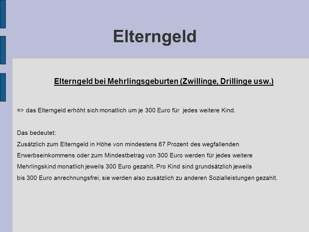 Elterngeld Elterngeld bei Mehrlingsgeburten (Zwillinge, Drillinge usw.) => das Elterngeld erhöht sich monatlich um je 300 Euro für jedes weitere Kind.