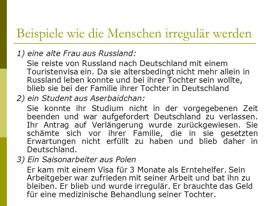 Beispiele wie die Menschen irregulär werden 1) eine alte Frau aus Russland: Sie reiste von Russland nach Deutschland mit einem Touristenvisa ein. Da s