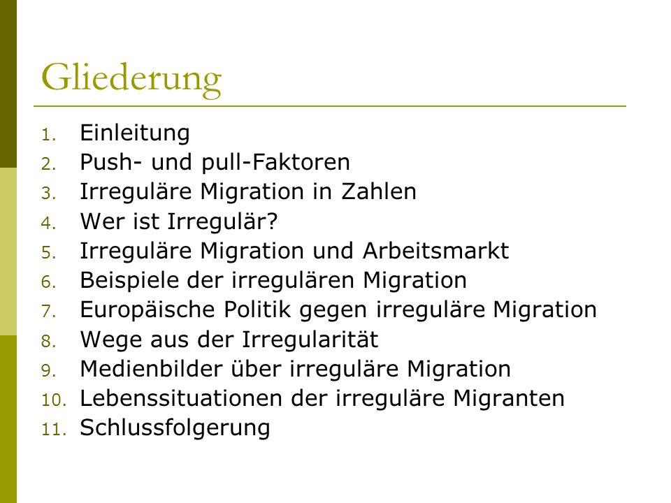 Gliederung 1. Einleitung 2. Push- und pull-Faktoren 3. Irreguläre Migration in Zahlen 4. Wer ist Irregulär? 5. Irreguläre Migration und Arbeitsmarkt 6