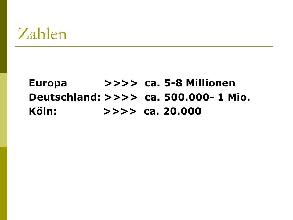 Zahlen Europa >>>> ca. 5-8 Millionen Deutschland: >>>> ca. 500.000- 1 Mio. Köln: >>>> ca. 20.000