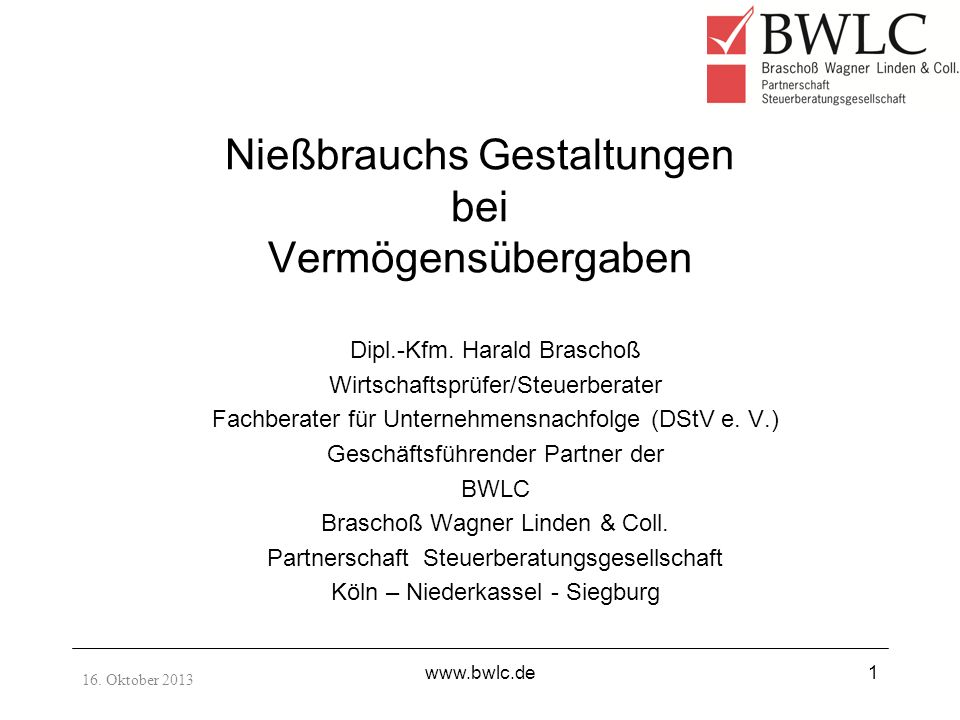16. Oktober 2013 www.bwlc.de1 Nießbrauchs Gestaltungen bei Vermögensübergaben Dipl.-Kfm. Harald Braschoß Wirtschaftsprüfer/Steuerberater Fachberater f