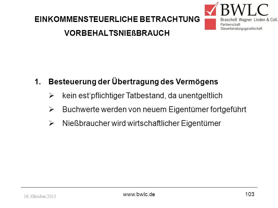 16. Oktober 2013 www.bwlc.de103 EINKOMMENSTEUERLICHE BETRACHTUNG VORBEHALTSNIEßBRAUCH 1.Besteuerung der Übertragung des Vermögens kein estpflichtiger