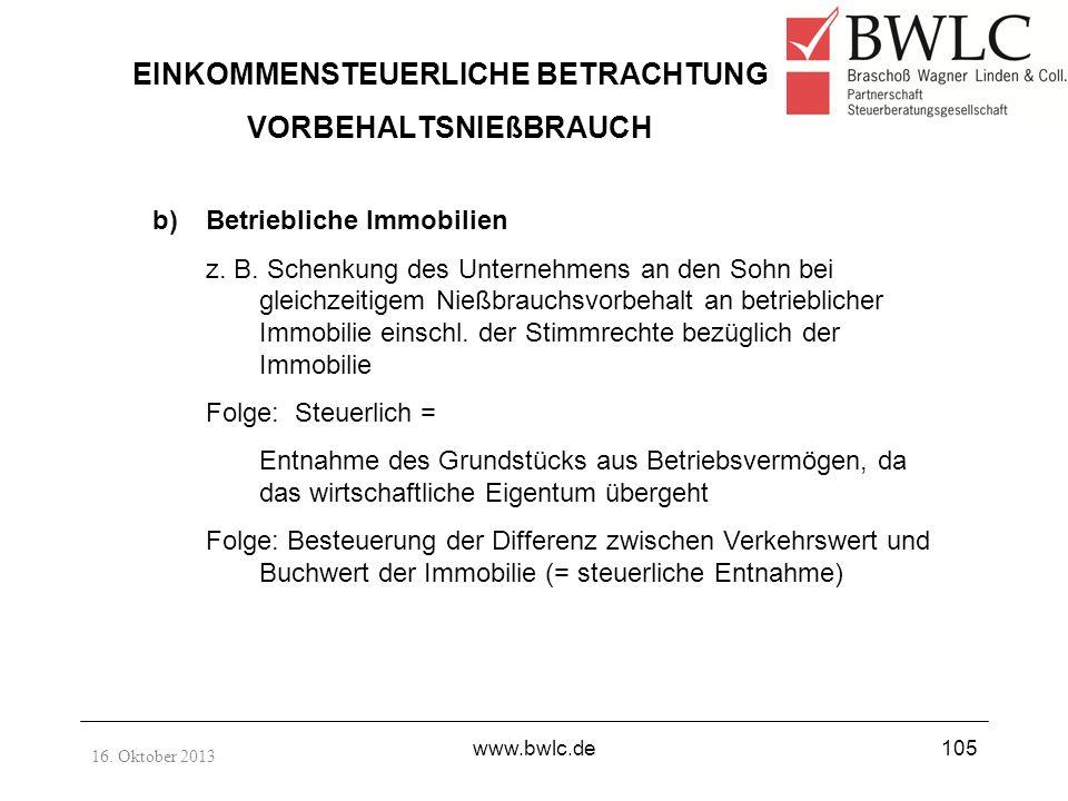 16. Oktober 2013 www.bwlc.de105 EINKOMMENSTEUERLICHE BETRACHTUNG VORBEHALTSNIEßBRAUCH b)Betriebliche Immobilien z. B. Schenkung des Unternehmens an de